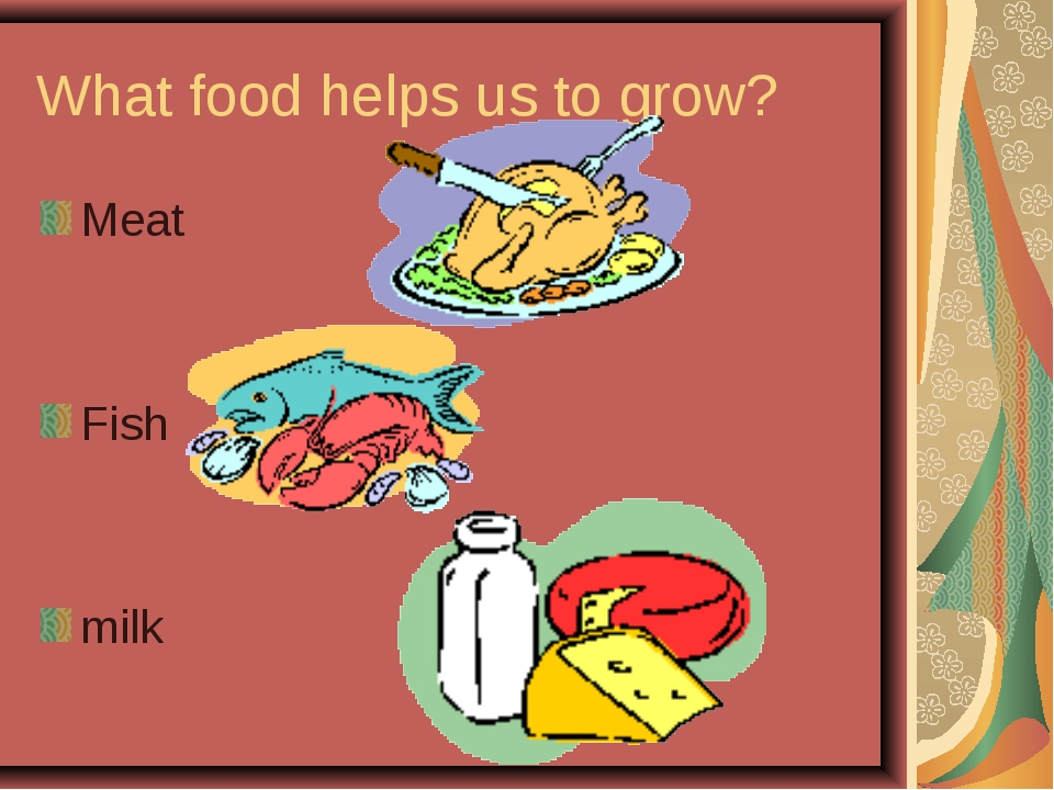 What food helps us to grow? Meat Fish milk
