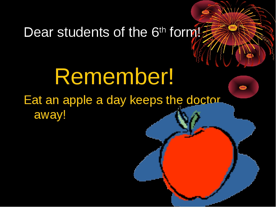 Dear students of the 6th form! Remember! Eat an apple a day keeps the doctor...
