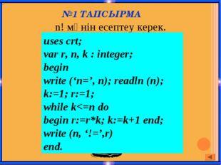 №1 ТАПСЫРМА n! мәнін есептеу керек. . uses crt; var r, n, k : integer; begin