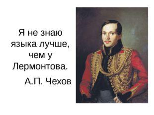 Я не знаю языка лучше, чем у Лермонтова. А.П. Чехов