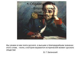Мы узнаем в нем поэта русского, в высшем и благороднейшем значении этого слов