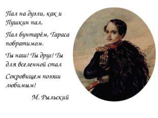 Пал на дуэли, как и Пушкин пал, Пал бунтарём, Тараса побратимом. Ты наш! Ты