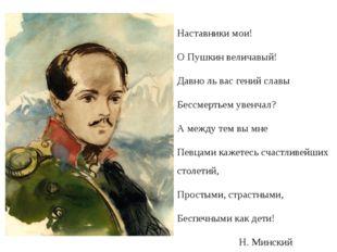 Наставники мои! О Пушкин величавый! Давно ль вас гений славы Бессмертьем уве