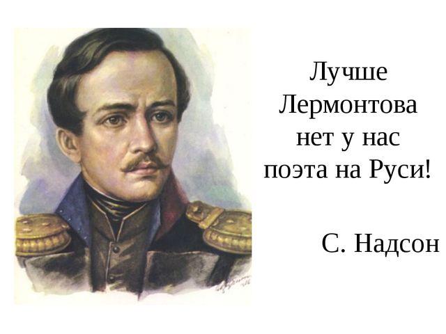 Лучше Лермонтова нет у нас поэта на Руси! C. Надсон