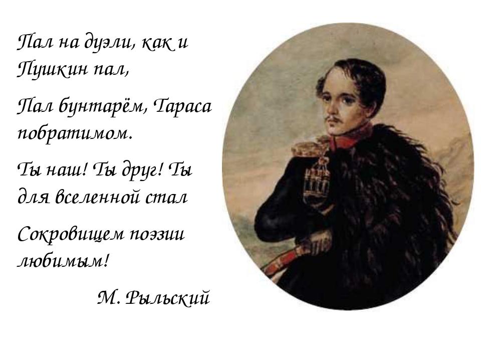 Пал на дуэли, как и Пушкин пал, Пал бунтарём, Тараса побратимом. Ты наш! Ты...