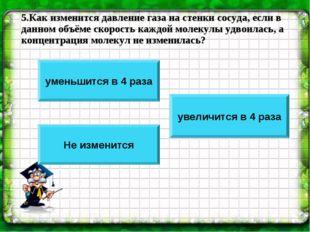 5.Как изменится давление газа на стенки сосуда, если в данном объёме скорость