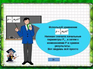 Используй уравнение Напиши сначала начальные параметры Р0 , а затем с изменен
