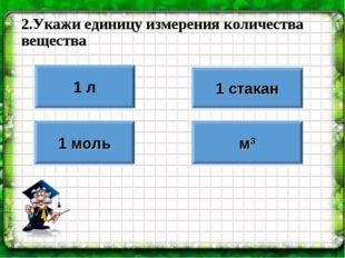 2.Укажи единицу измерения количества вещества 1 л 1 моль 1 стакан м3