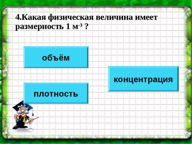 4.Какая физическая величина имеет размерность 1 м-3 ? объём плотность концент...