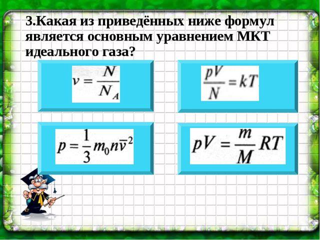 3.Какая из приведённых ниже формул является основным уравнением МКТ идеальног...
