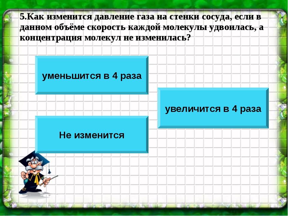 5.Как изменится давление газа на стенки сосуда, если в данном объёме скорость...