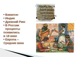 Вавилон Индия Древний Рим В России проценты появились в 18 веке Европа – Сре