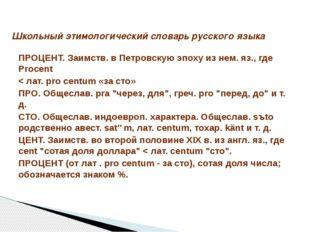 ПРОЦЕНТ. Заимств. в Петровскую эпоху из нем. яз., где Procent < лат. pro cent