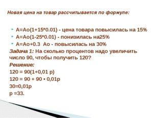 A=Ao(1+15*0.01) - цена товара повысилась на 15% A=Ao(1-25*0.01) - понизилась