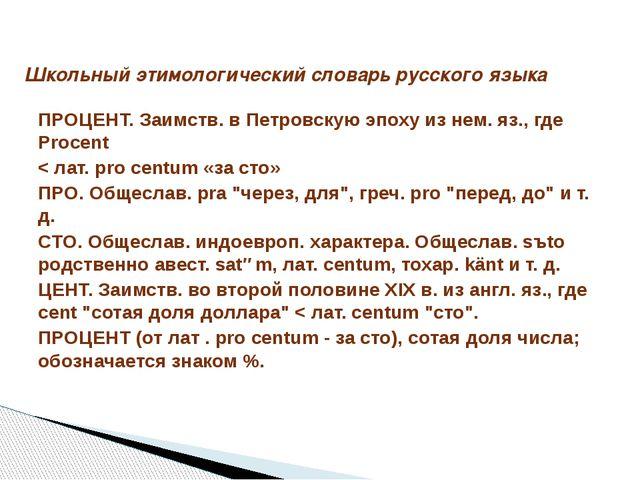 ПРОЦЕНТ. Заимств. в Петровскую эпоху из нем. яз., где Procent < лат. pro cent...