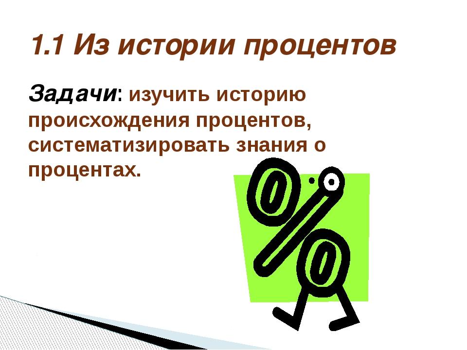 Задачи: изучить историю происхождения процентов, систематизировать знания о п...