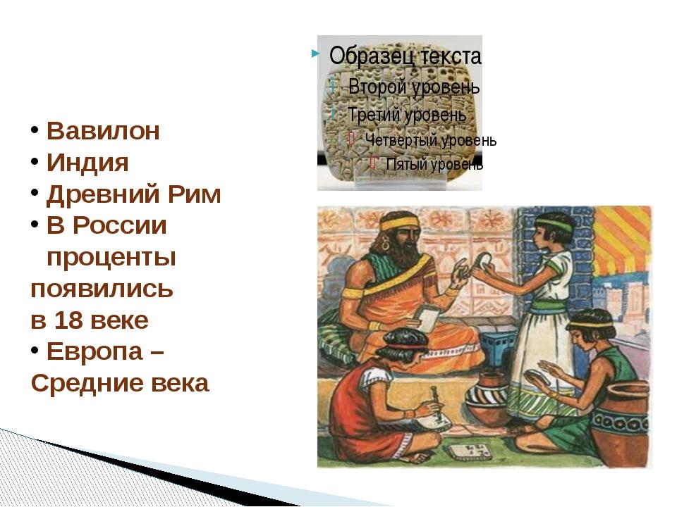Вавилон Индия Древний Рим В России проценты появились в 18 веке Европа – Сре...