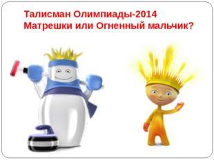 Талисман Олимпиады-2014 Матрешки или Огненный мальчик?