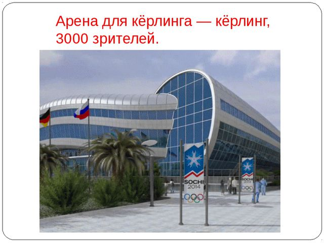 Арена для кёрлинга— кёрлинг, 3000 зрителей.