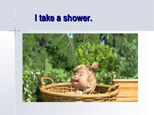I take a shower.