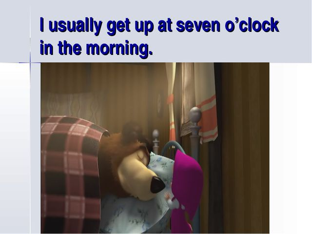 I usually get up at seven o'clock in the morning.