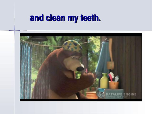 and clean my teeth.
