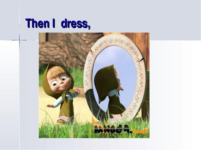 Then I dress,