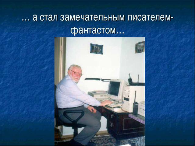 … а стал замечательным писателем-фантастом…