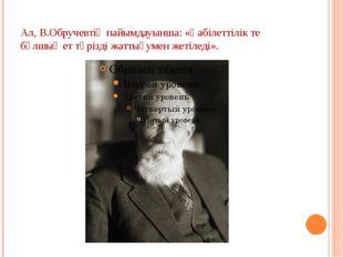 Ал, В.Обручевтің пайымдауынша: «Қабілеттілік те бұлшық ет тәрізді жаттығумен
