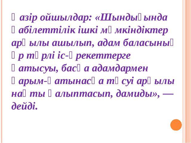 Қазір ойшылдар: «Шындығында қабілеттілік ішкі мүмкіндіктер арқылы ашылып, ада...