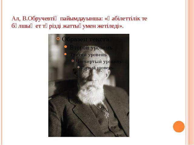 Ал, В.Обручевтің пайымдауынша: «Қабілеттілік те бұлшық ет тәрізді жаттығумен...