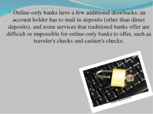 Online-only banks have a few additional drawbacks: an account holder has to