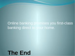 The End Online banking promises you first-class banking direct to your home.