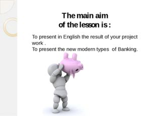 The main aim of the lesson is : To present in English the result of your proj