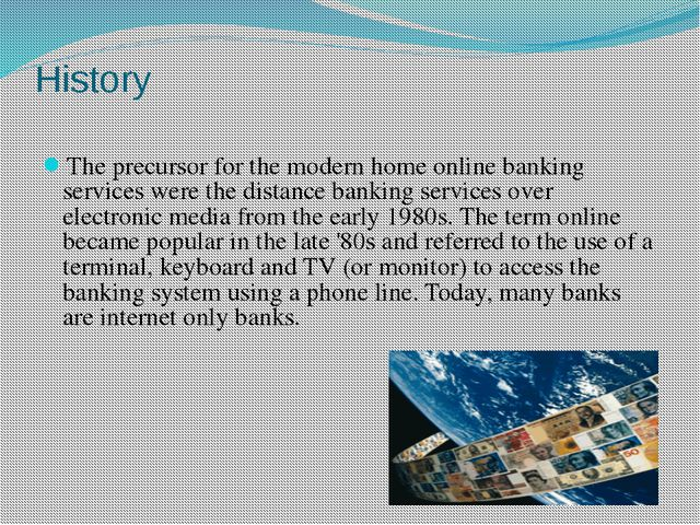 History The precursor for the modern home online banking services were the di...