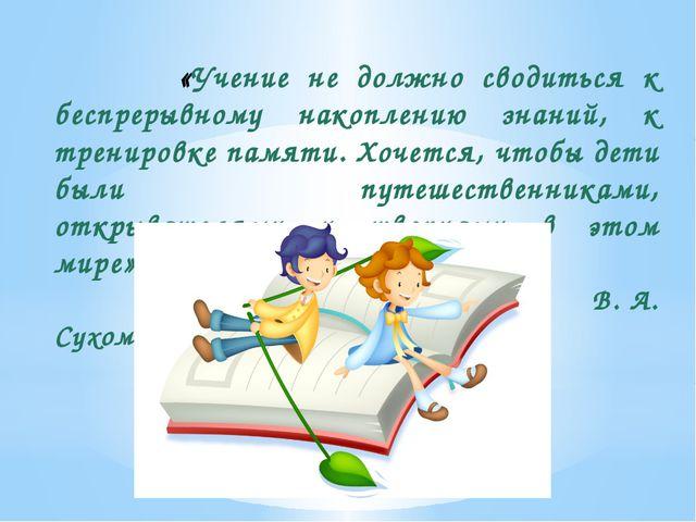 «Учение не должно сводиться к беспрерывному накоплению знаний, к тренировке...