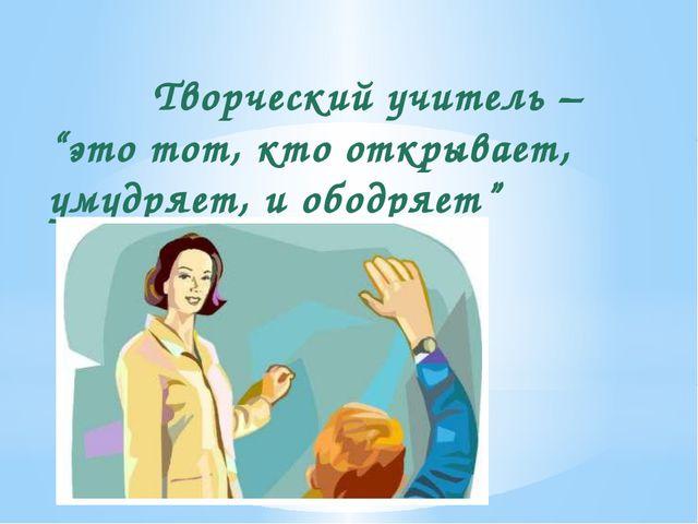"""Творческий учитель – """"это тот, кто открывает, умудряет, и ободряет"""" Н. Рерих"""