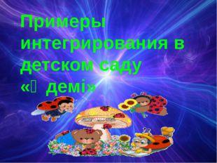 Примеры интегрирования в детском саду «Әдемі»