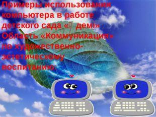 Примеры использования компьютера в работе детского сада «Әдемі» Область «Комм