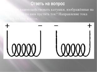 Ответь на вопрос Как будут взаимодействовать катушки, изображённые на рисунке