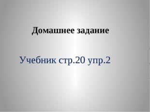 Домашнее задание Учебник стр.20 упр.2