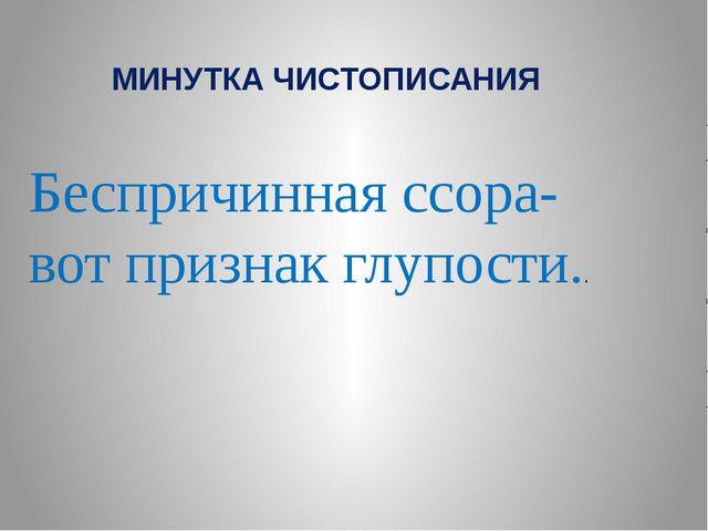 МИНУТКА ЧИСТОПИСАНИЯ Беспричинная ссора- вот признак глупости..