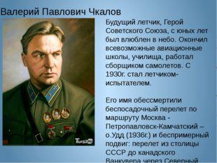 Валерий Павлович Чкалов Будущий летчик, Герой Советского Союза, с юных лет б