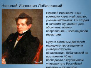 Николай Иванович Лобачевский Николай Иванович - наш всемирно известный земляк