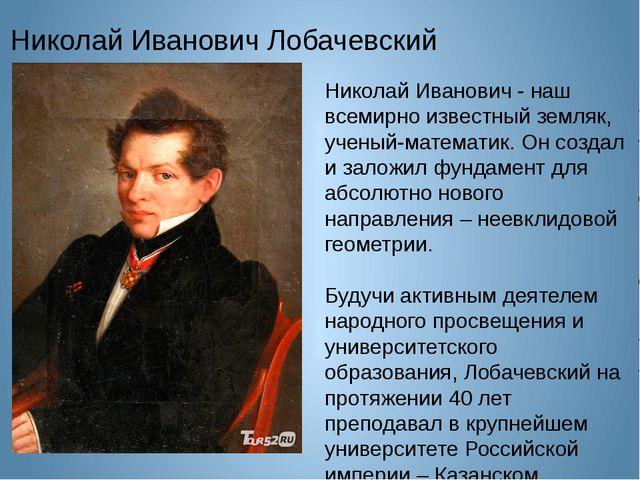 Николай Иванович Лобачевский Николай Иванович - наш всемирно известный земляк...