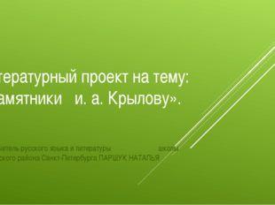 Литературный проект на тему: «Памятники и. а. Крылову». Подготовил учитель ру