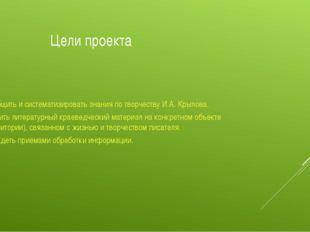 Цели проекта Обобщить и систематизировать знания по творчеству И.А. Крылова.