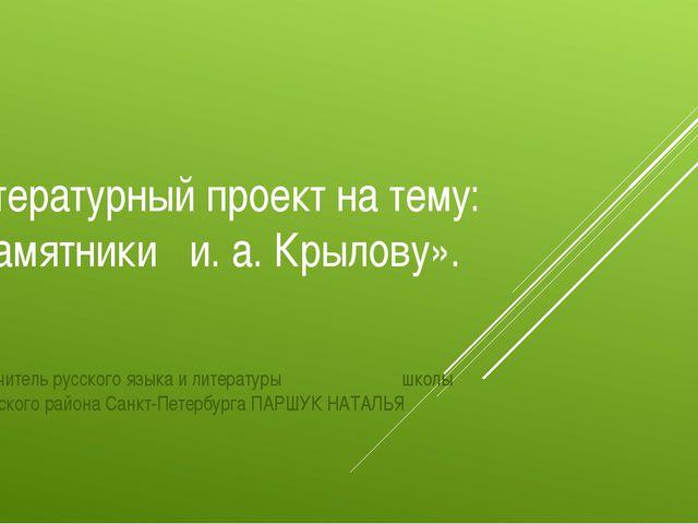 Литературный проект на тему: «Памятники и. а. Крылову». Подготовил учитель ру...