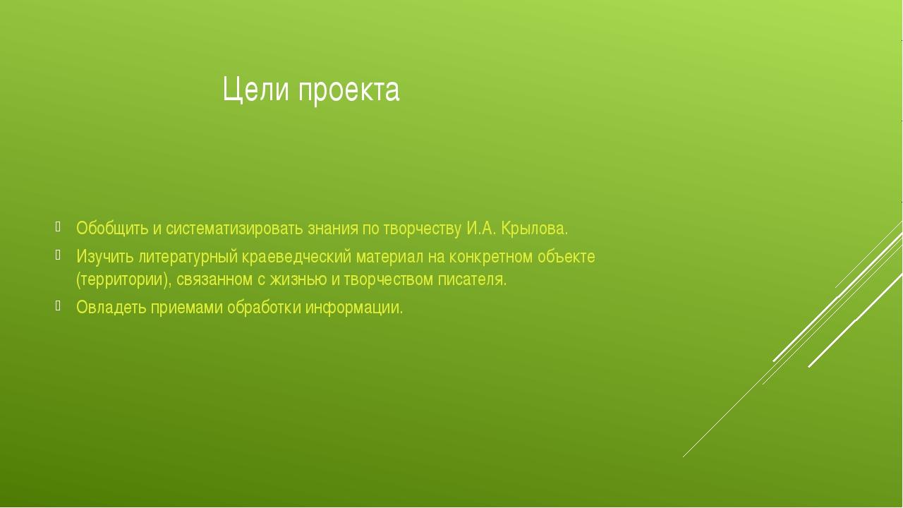 Цели проекта Обобщить и систематизировать знания по творчеству И.А. Крылова....