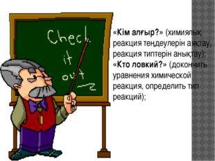 «Кім алғыр?» (химиялық реакция теңдеулерін аяқтау, реакция типтерін анықтау);
